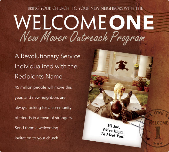 Bring Your Church to Your New Neighbors with the WelcomeOne New Mover Outreach Program  A Revolutionary Service Individualized with the Recipients Name  45 million people will move this year, and new neighbors are always looking for a community of friends in a town of strangers. Send them a welcoming invitation to your church!