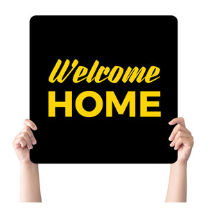 Jet Black Welcome Home Handheld sign